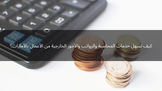 كيف تسهل خدمات المحاسبة والرواتب والأجور الخارجية من الأعمال بالأمارات؟
