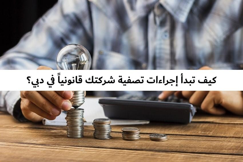 كيف تبدأ إجراءات تصفية شركتك قانونياً في دبي؟ حل الشركة